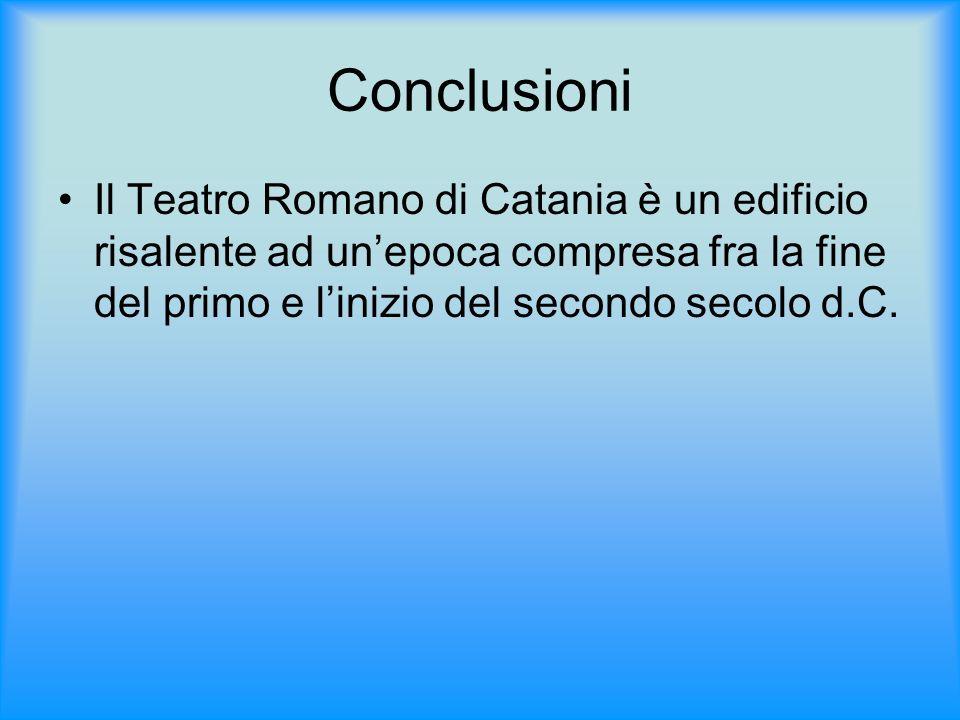 ConclusioniIl Teatro Romano di Catania è un edificio risalente ad un'epoca compresa fra la fine del primo e l'inizio del secondo secolo d.C.