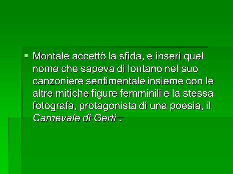 Montale accettò la sfida, e inserì quel nome che sapeva di lontano nel suo canzoniere sentimentale insieme con le altre mitiche figure femminili e la stessa fotografa, protagonista di una poesia, il Carnevale di Gerti .
