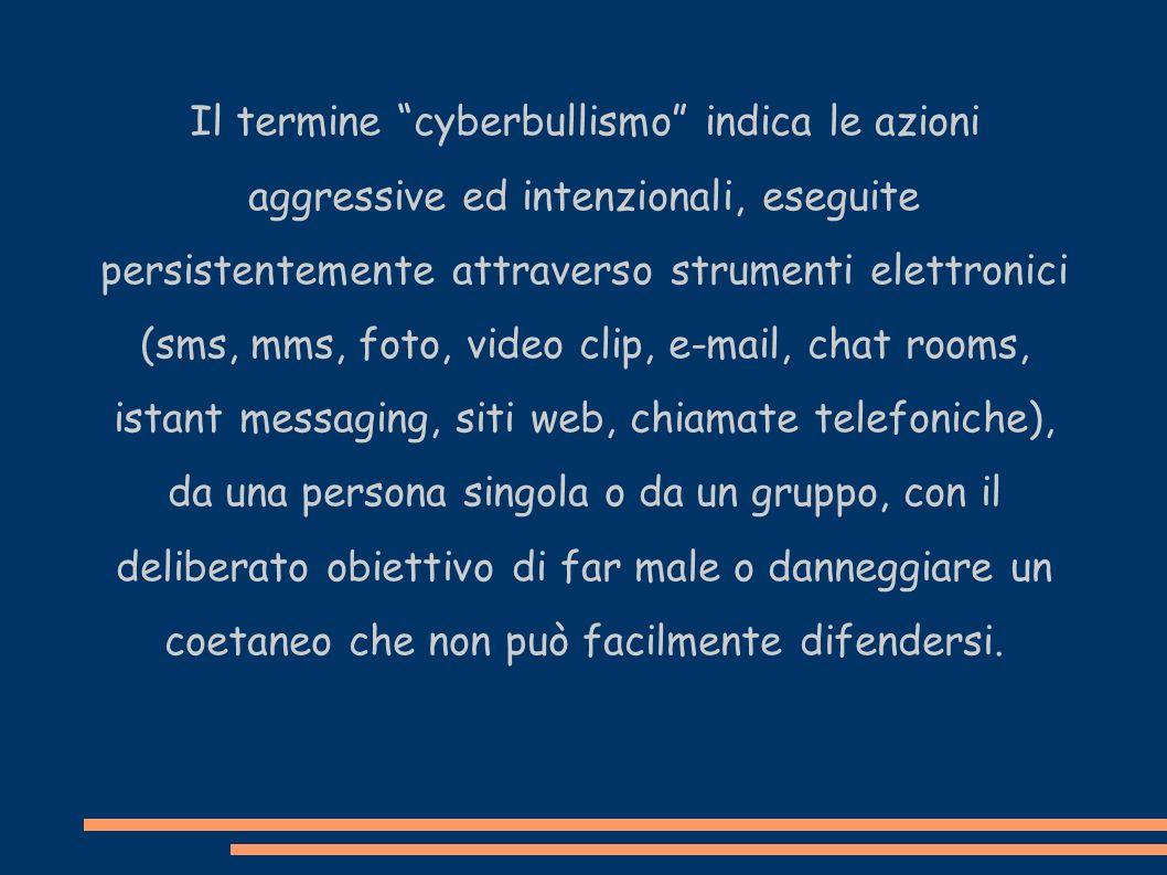 Il termine cyberbullismo indica le azioni aggressive ed intenzionali, eseguite persistentemente attraverso strumenti elettronici (sms, mms, foto, video clip, e-mail, chat rooms, istant messaging, siti web, chiamate telefoniche), da una persona singola o da un gruppo, con il deliberato obiettivo di far male o danneggiare un coetaneo che non può facilmente difendersi.