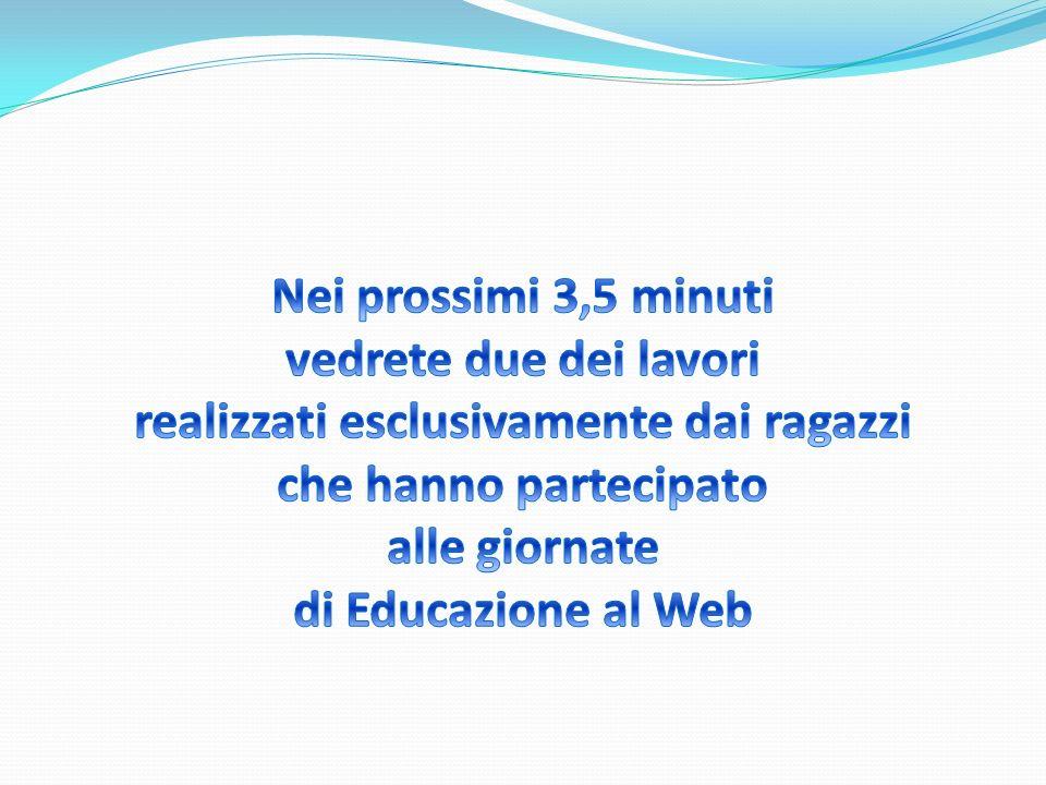 Nei prossimi 3,5 minuti vedrete due dei lavori realizzati esclusivamente dai ragazzi che hanno partecipato alle giornate di Educazione al Web