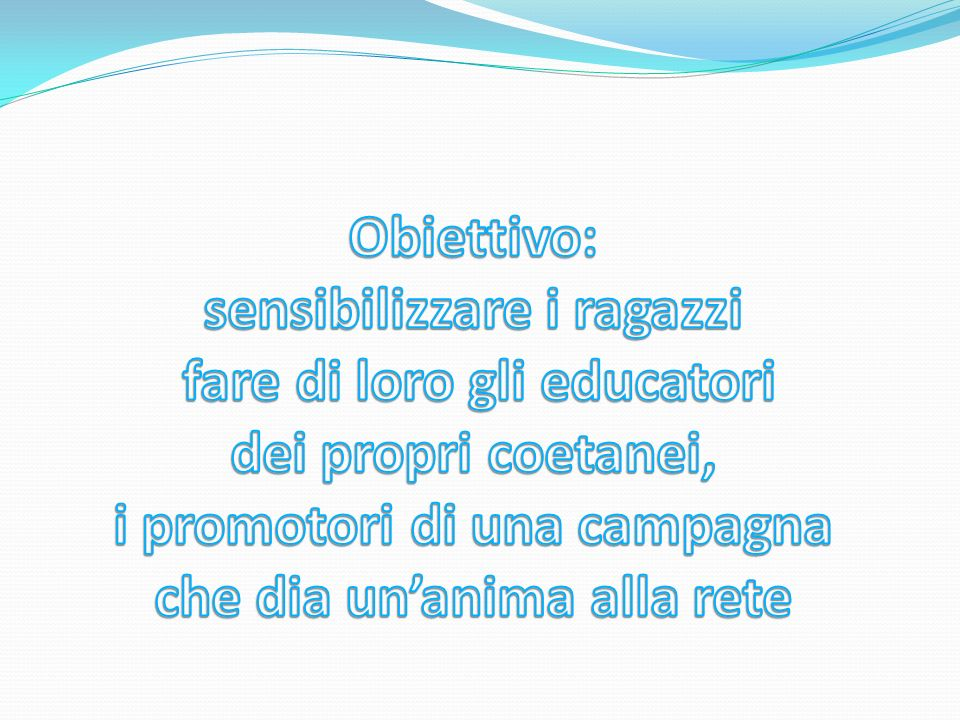 Obiettivo: sensibilizzare i ragazzi fare di loro gli educatori dei propri coetanei, i promotori di una campagna che dia un'anima alla rete