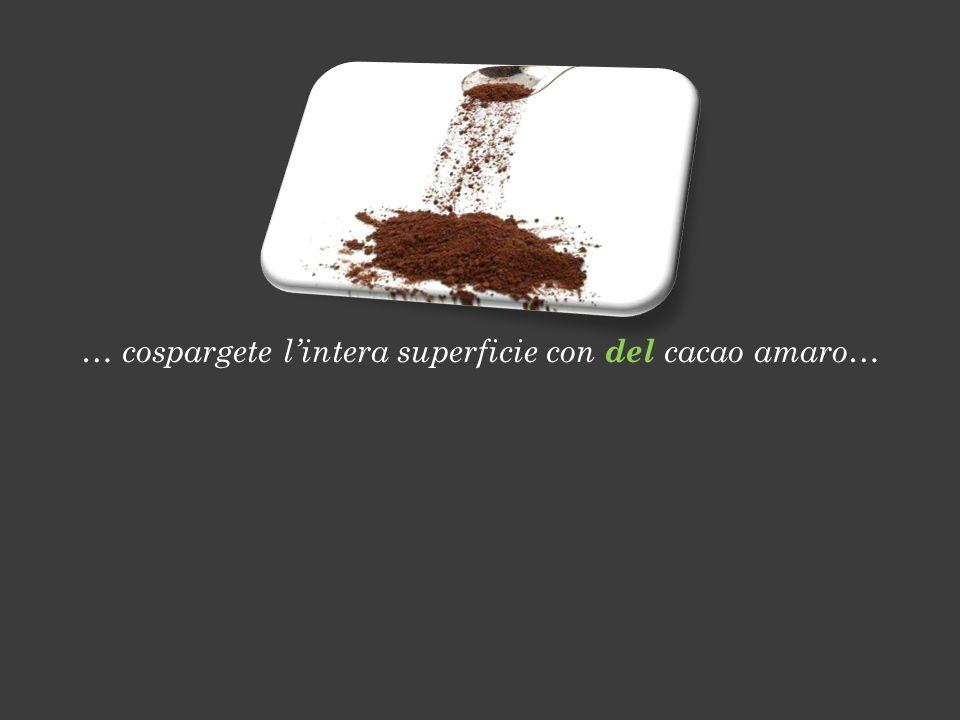 … cospargete l'intera superficie con del cacao amaro…