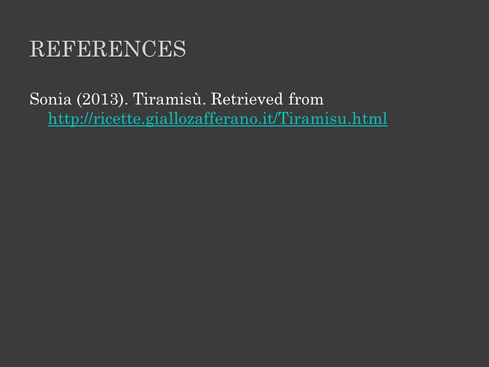References Sonia (2013). Tiramisù. Retrieved from http://ricette.giallozafferano.it/Tiramisu.html