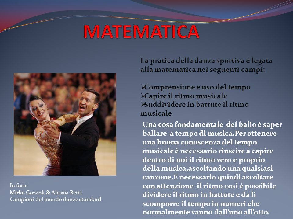 MATEMATICA La pratica della danza sportiva è legata alla matematica nei seguenti campi: Comprensione e uso del tempo.