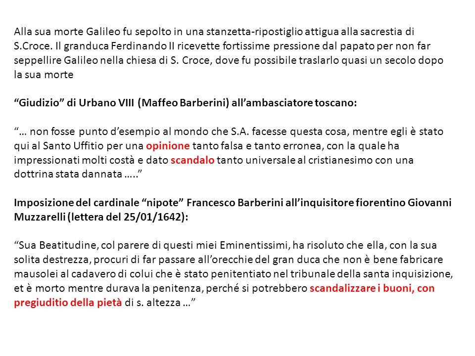 Alla sua morte Galileo fu sepolto in una stanzetta-ripostiglio attigua alla sacrestia di S.Croce. Il granduca Ferdinando II ricevette fortissime pressione dal papato per non far seppellire Galileo nella chiesa di S. Croce, dove fu possibile traslarlo quasi un secolo dopo la sua morte