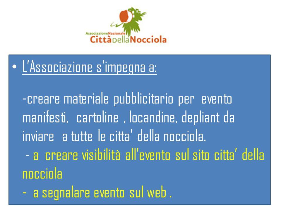 L'Associazione s'impegna a: -creare materiale pubblicitario per evento manifesti, cartoline , locandine, depliant da inviare a tutte le citta' della nocciola.