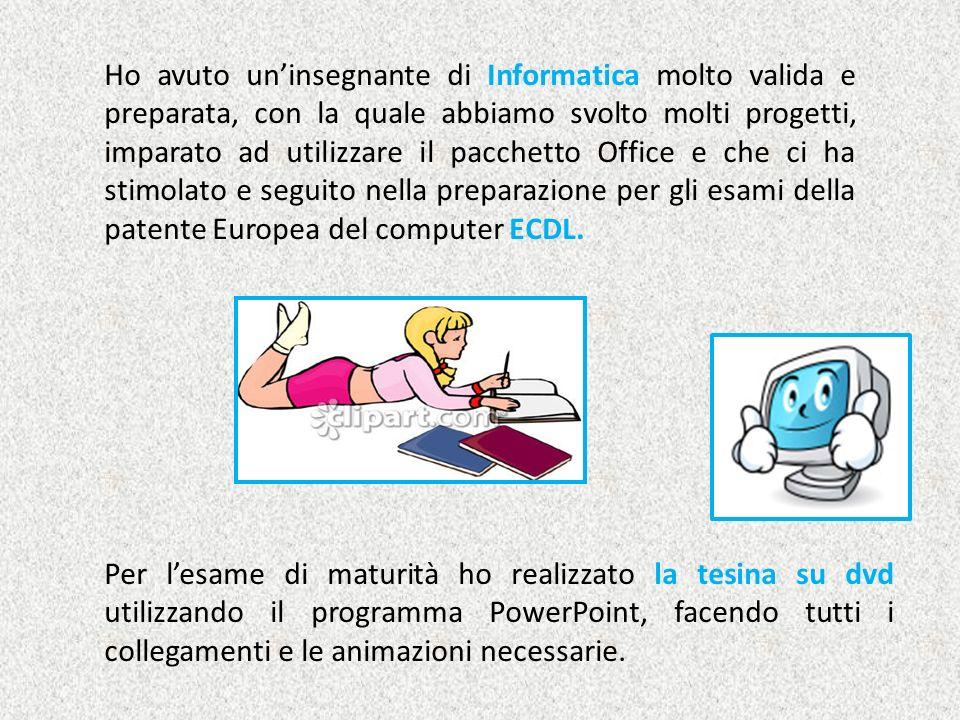 Ho avuto un'insegnante di Informatica molto valida e preparata, con la quale abbiamo svolto molti progetti, imparato ad utilizzare il pacchetto Office e che ci ha stimolato e seguito nella preparazione per gli esami della patente Europea del computer ECDL.