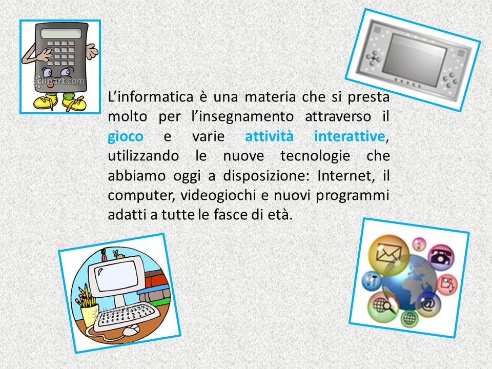 L'informatica è una materia che si presta molto per l'insegnamento attraverso il gioco e varie attività interattive, utilizzando le nuove tecnologie che abbiamo oggi a disposizione: Internet, il computer, videogiochi e nuovi programmi adatti a tutte le fasce di età.
