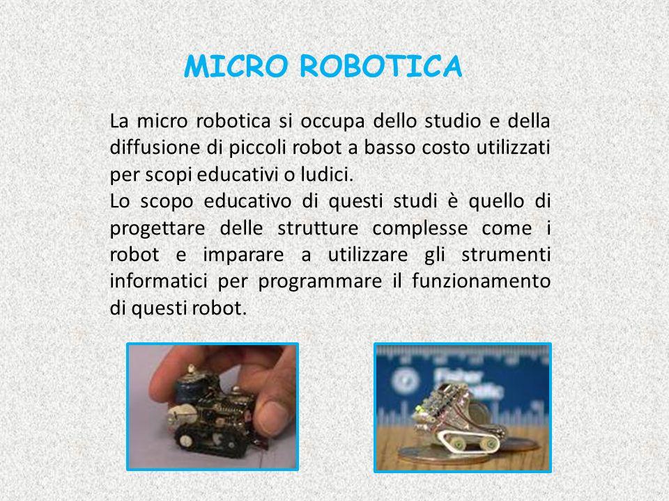 MICRO ROBOTICA La micro robotica si occupa dello studio e della diffusione di piccoli robot a basso costo utilizzati per scopi educativi o ludici.