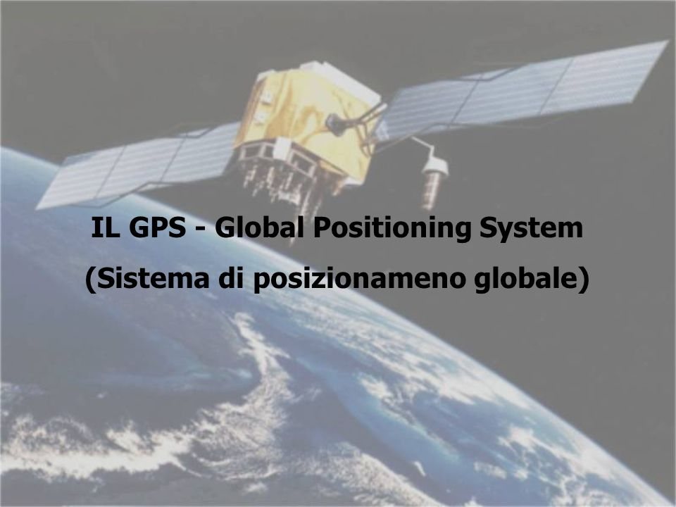 IL GPS - Global Positioning System (Sistema di posizionameno globale)