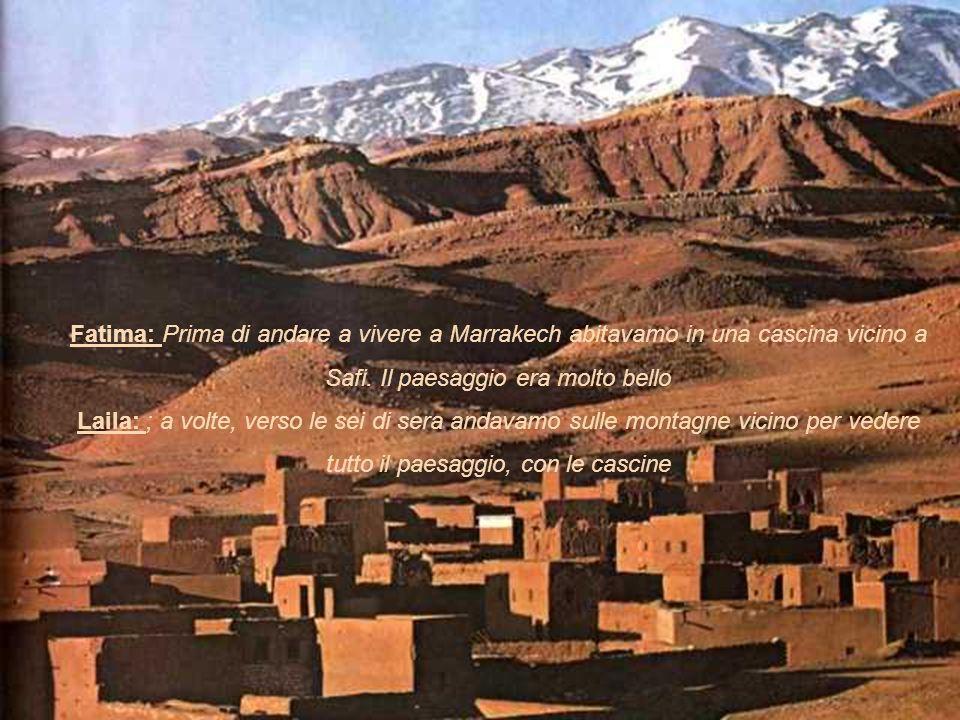 Fatima: Prima di andare a vivere a Marrakech abitavamo in una cascina vicino a Safi. Il paesaggio era molto bello