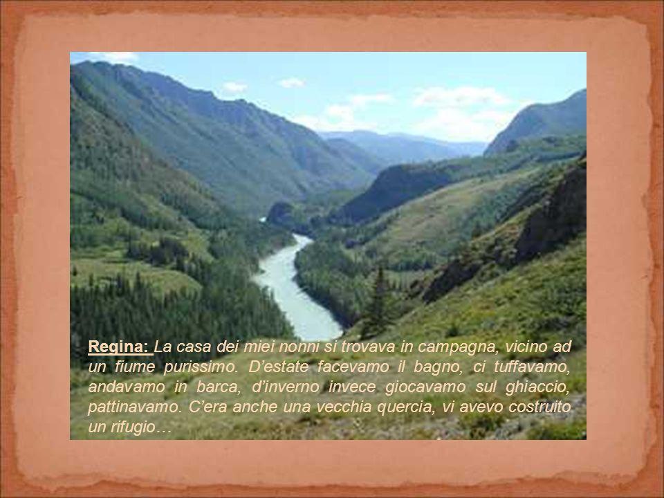 Regina: La casa dei miei nonni si trovava in campagna, vicino ad un fiume purissimo.