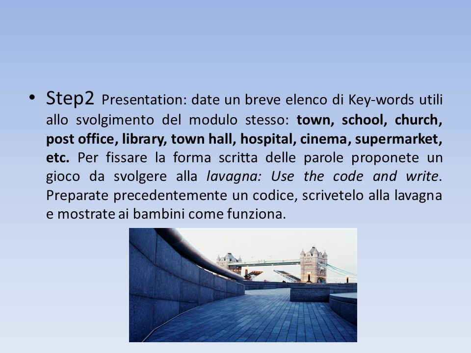 Step2 Presentation: date un breve elenco di Key-words utili allo svolgimento del modulo stesso: town, school, church, post office, library, town hall, hospital, cinema, supermarket, etc.