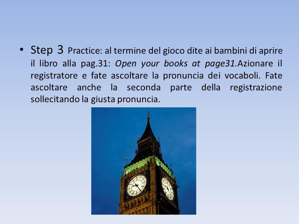 Step 3 Practice: al termine del gioco dite ai bambini di aprire il libro alla pag.31: Open your books at page31.Azionare il registratore e fate ascoltare la pronuncia dei vocaboli.
