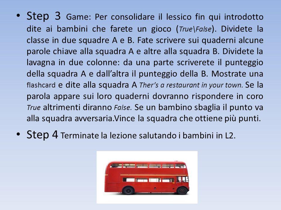 Step 3 Game: Per consolidare il lessico fin qui introdotto dite ai bambini che farete un gioco (True\False). Dividete la classe in due squadre A e B. Fate scrivere sui quaderni alcune parole chiave alla squadra A e altre alla squadra B. Dividete la lavagna in due colonne: da una parte scriverete il punteggio della squadra A e dall'altra il punteggio della B. Mostrate una flashcard e dite alla squadra A Ther's a restaurant in your town. Se la parola appare sui loro quaderni dovranno rispondere in coro True altrimenti diranno False. Se un bambino sbaglia il punto va alla squadra avversaria.Vince la squadra che ottiene più punti.