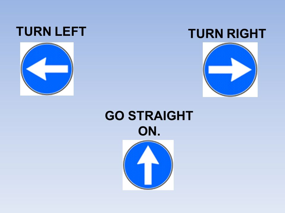 TURN LEFT TURN RIGHT GO STRAIGHT ON.