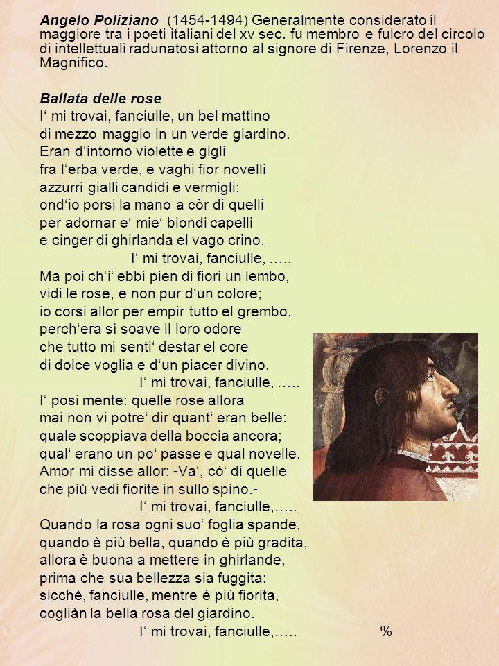 Angelo Poliziano (1454-1494) Generalmente considerato il maggiore tra i poeti italiani del xv sec. fu membro e fulcro del circolo di intellettuali radunatosi attorno al signore di Firenze, Lorenzo il Magnifico.