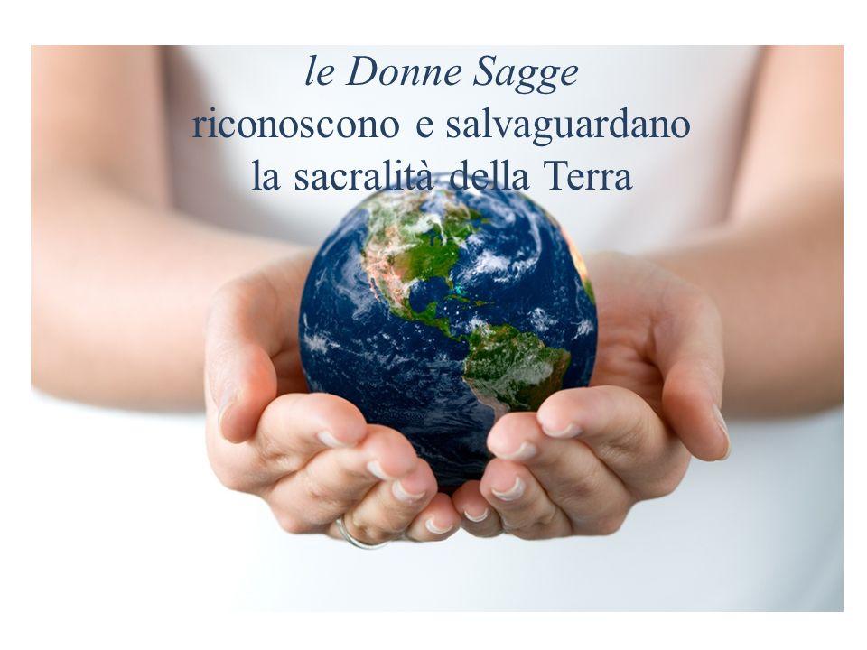 le Donne Sagge riconoscono e salvaguardano la sacralità della Terra