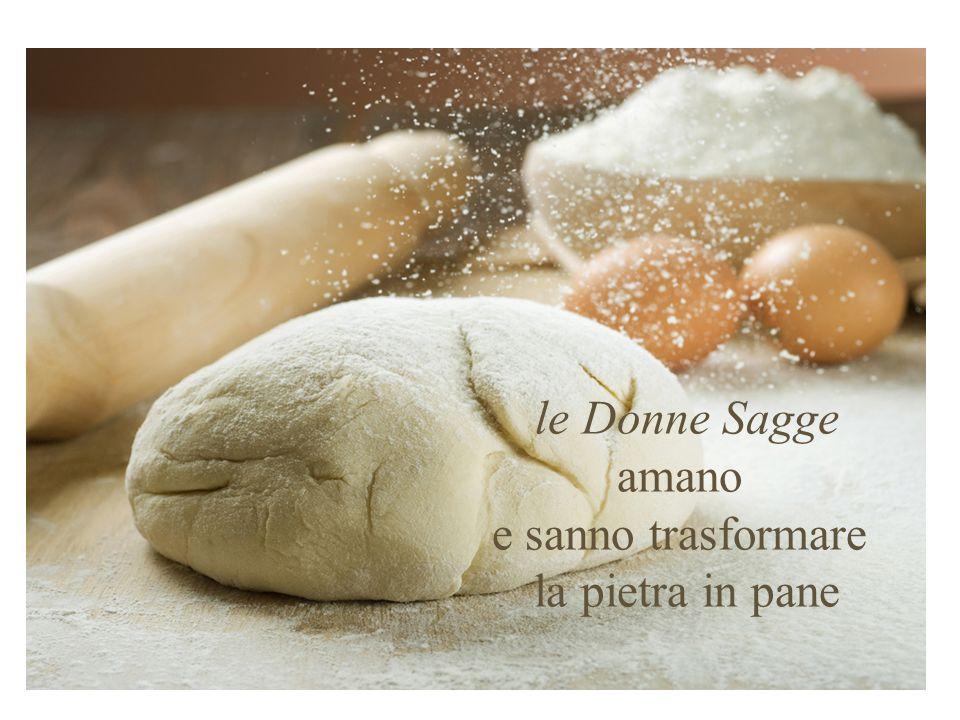 le Donne Sagge amano e sanno trasformare la pietra in pane