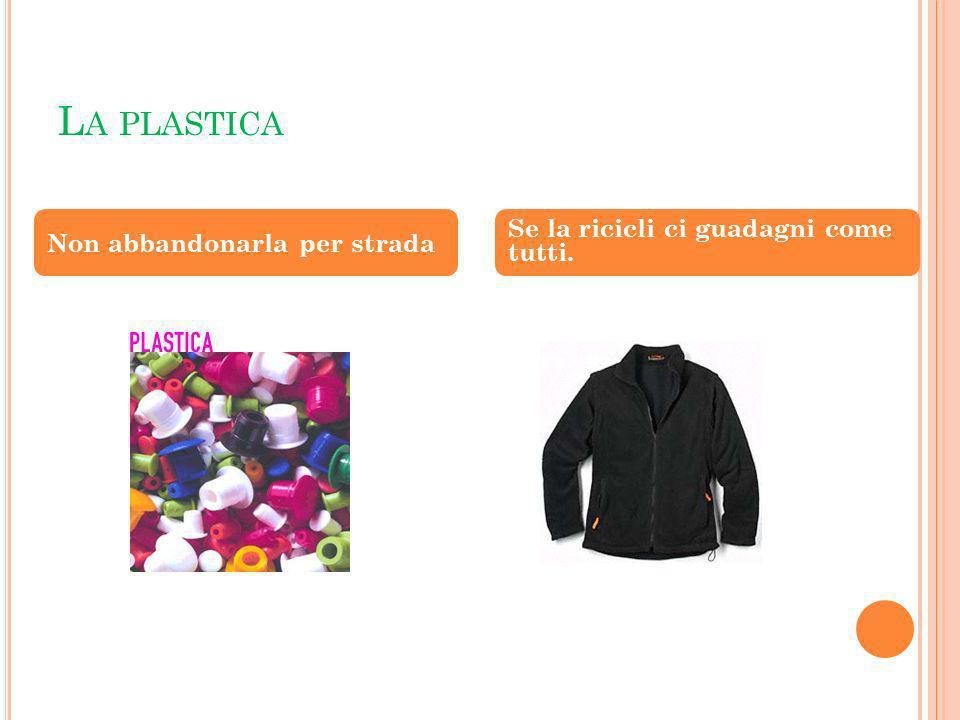 La plastica Se la ricicli ci guadagni come tutti.
