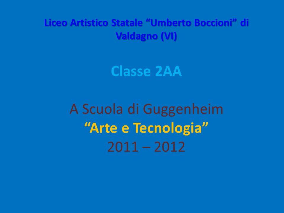 Liceo Artistico Statale Umberto Boccioni di Valdagno (VI) Classe 2AA A Scuola di Guggenheim Arte e Tecnologia 2011 – 2012