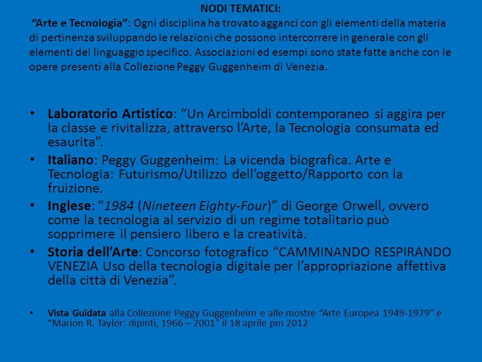 NODI TEMATICI: Arte e Tecnologia : Ogni disciplina ha trovato agganci con gli elementi della materia di pertinenza sviluppando le relazioni che possono intercorrere in generale con gli elementi del linguaggio specifico. Associazioni ed esempi sono state fatte anche con le opere presenti alla Collezione Peggy Guggenheim di Venezia.
