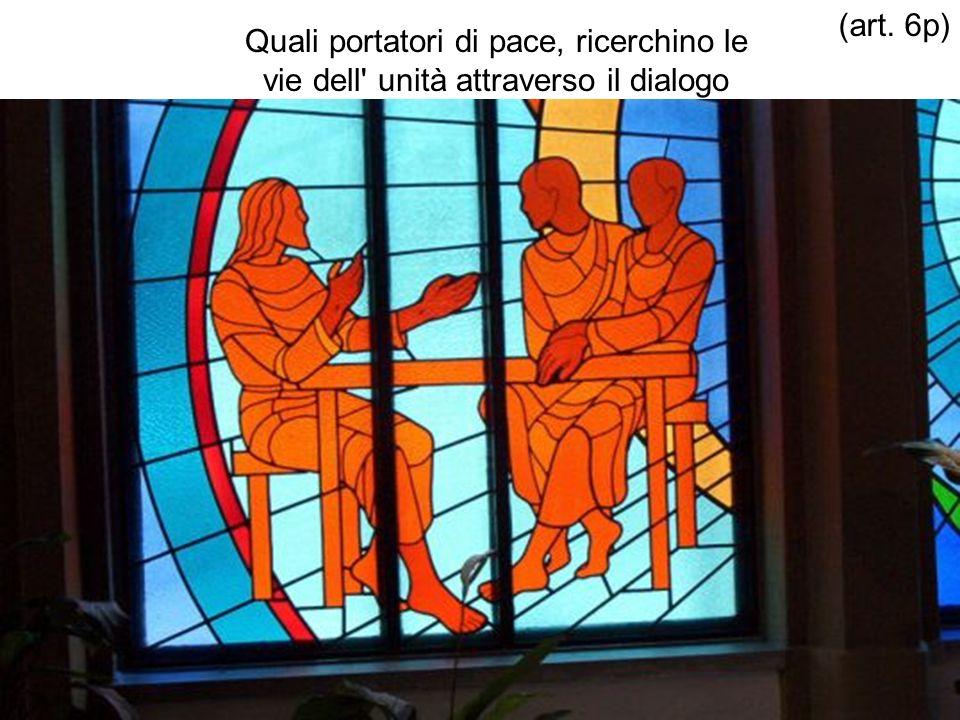 (art. 6p) Quali portatori di pace, ricerchino le vie dell unità attraverso il dialogo