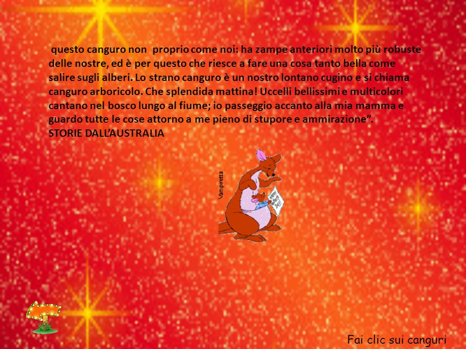 questo canguro non proprio come noi: ha zampe anteriori molto più robuste delle nostre, ed è per questo che riesce a fare una cosa tanto bella come salire sugli alberi. Lo strano canguro è un nostro lontano cugino e si chiama canguro arboricolo. Che splendida mattina! Uccelli bellissimi e multicolori cantano nel bosco lungo al fiume; io passeggio accanto alla mia mamma e guardo tutte le cose attorno a me pieno di stupore e ammirazione .