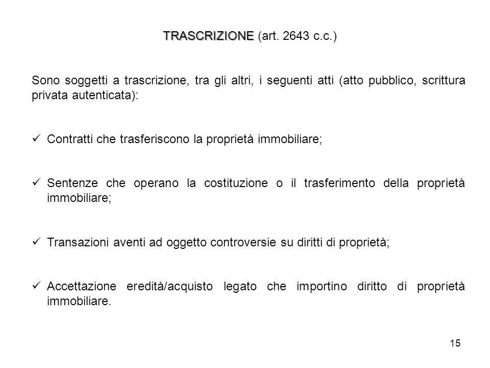 TRASCRIZIONE (art. 2643 c.c.) Sono soggetti a trascrizione, tra gli altri, i seguenti atti (atto pubblico, scrittura privata autenticata):