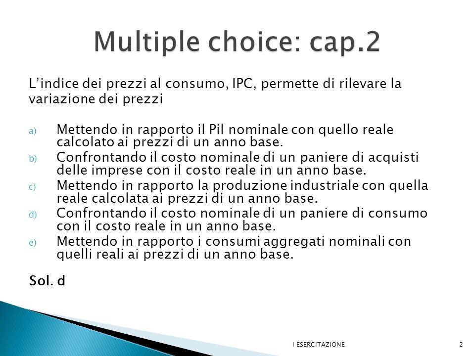 Multiple choice: cap.2 L'indice dei prezzi al consumo, IPC, permette di rilevare la. variazione dei prezzi.