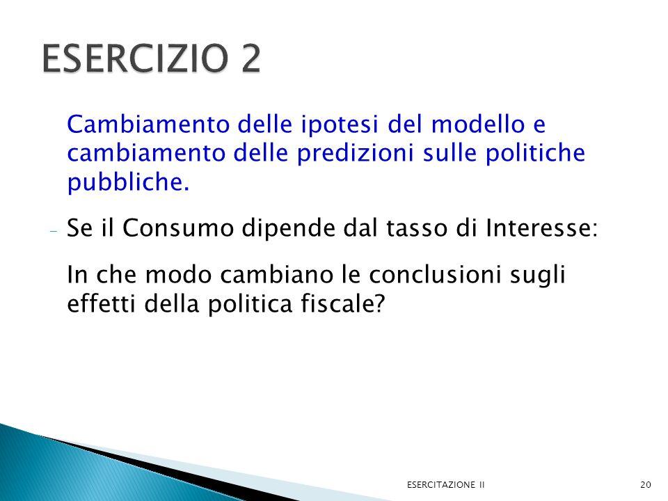 ESERCIZIO 2 Cambiamento delle ipotesi del modello e cambiamento delle predizioni sulle politiche pubbliche.