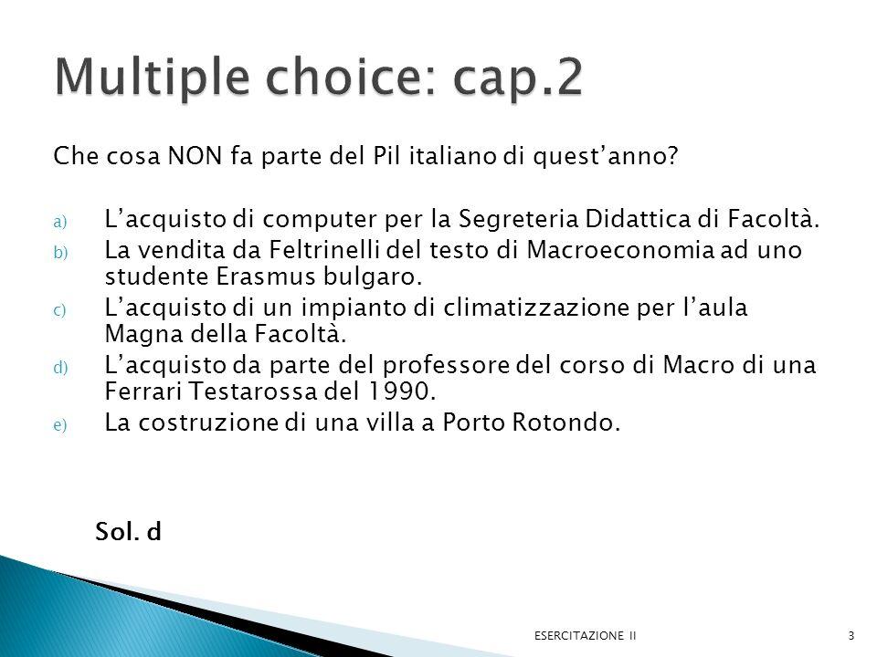 Multiple choice: cap.2 Che cosa NON fa parte del Pil italiano di quest'anno L'acquisto di computer per la Segreteria Didattica di Facoltà.