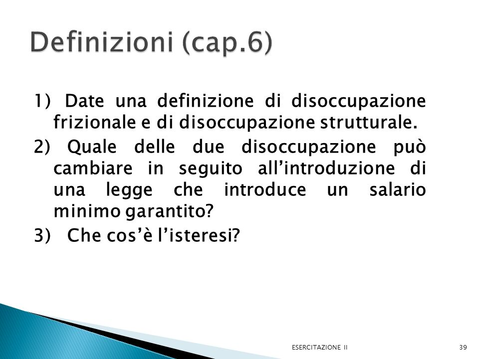 Definizioni (cap.6) 1) Date una definizione di disoccupazione frizionale e di disoccupazione strutturale.