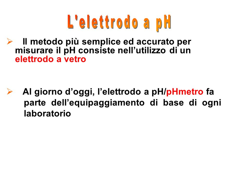 L elettrodo a pH Il metodo più semplice ed accurato per misurare il pH consiste nell'utilizzo di un elettrodo a vetro.