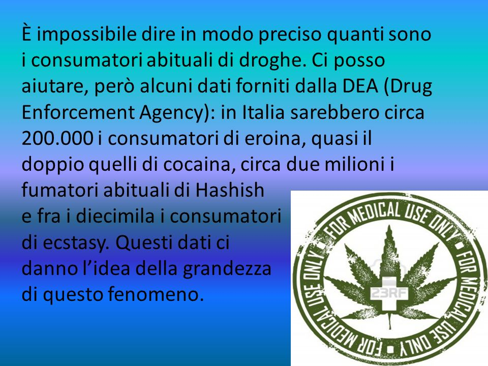 È impossibile dire in modo preciso quanti sono i consumatori abituali di droghe. Ci posso aiutare, però alcuni dati forniti dalla DEA (Drug Enforcement Agency): in Italia sarebbero circa 200.000 i consumatori di eroina, quasi il doppio quelli di cocaina, circa due milioni i fumatori abituali di Hashish