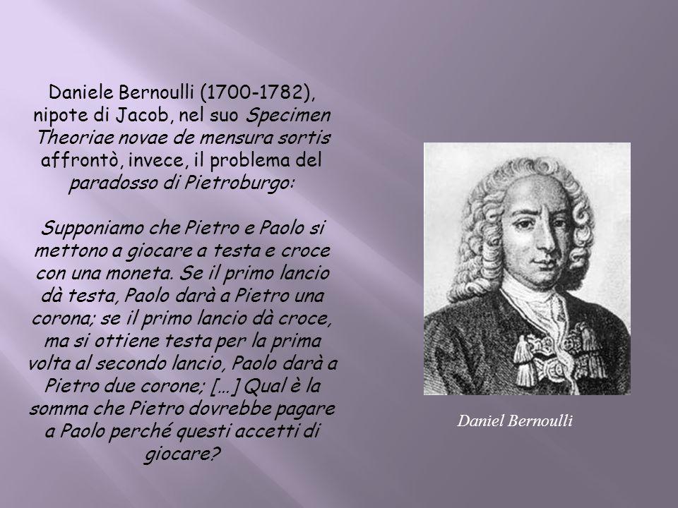 Daniele Bernoulli (1700-1782), nipote di Jacob, nel suo Specimen Theoriae novae de mensura sortis affrontò, invece, il problema del paradosso di Pietroburgo: