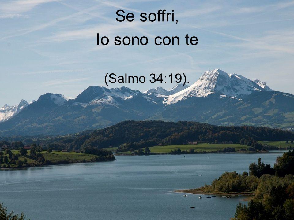 Se soffri, Io sono con te (Salmo 34:19).