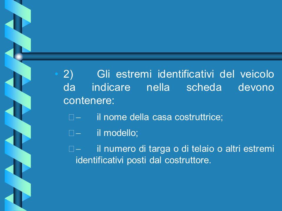 2) Gli estremi identificativi del veicolo da indicare nella scheda devono contenere:
