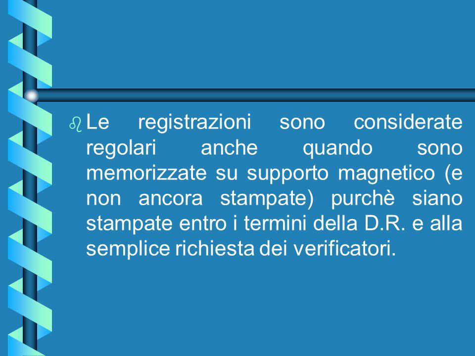 Le registrazioni sono considerate regolari anche quando sono memorizzate su supporto magnetico (e non ancora stampate) purchè siano stampate entro i termini della D.R.