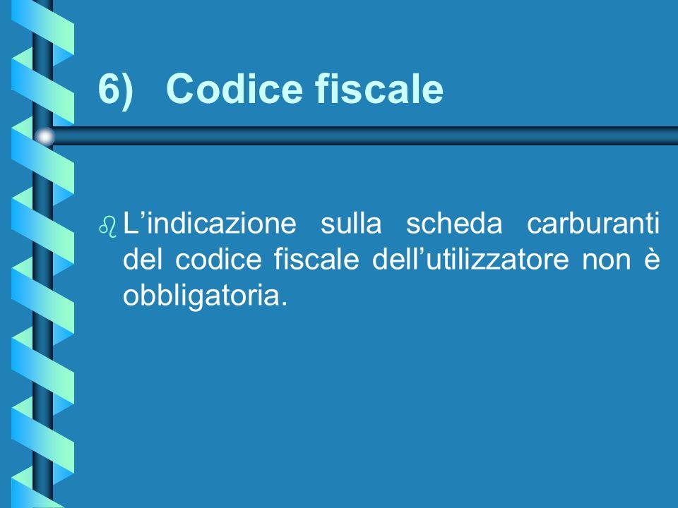 6) Codice fiscale L'indicazione sulla scheda carburanti del codice fiscale dell'utilizzatore non è obbligatoria.