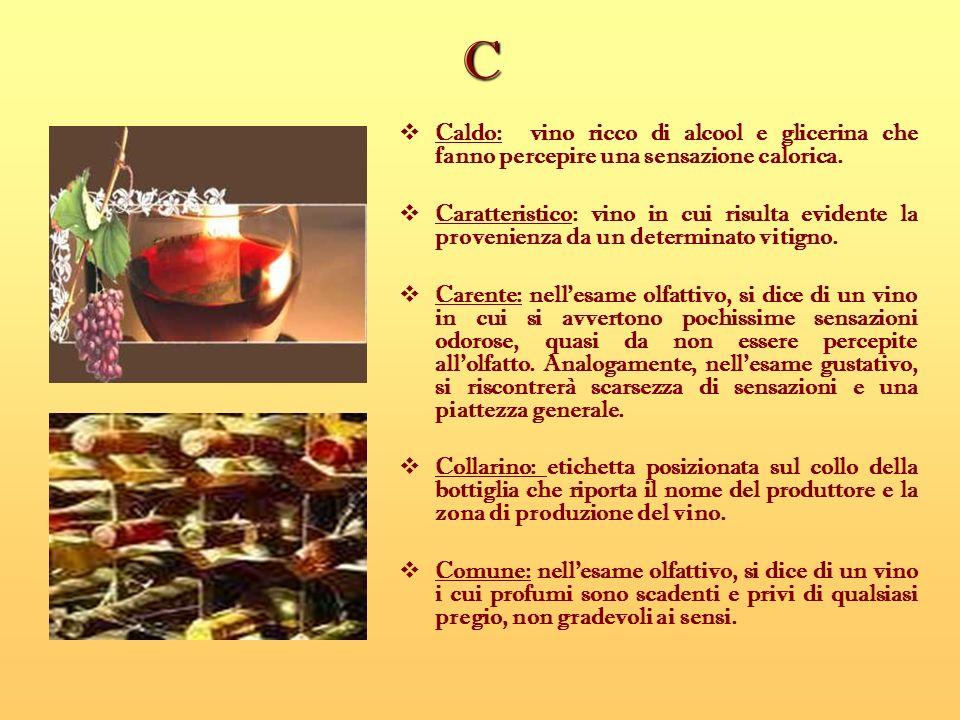 C Caldo: vino ricco di alcool e glicerina che fanno percepire una sensazione calorica.