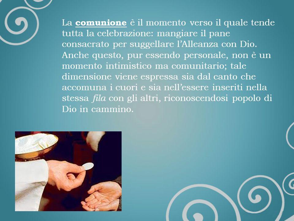 La comunione è il momento verso il quale tende tutta la celebrazione: mangiare il pane consacrato per suggellare l'Alleanza con Dio.