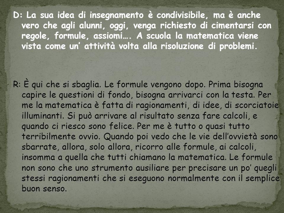 D: La sua idea di insegnamento è condivisibile, ma è anche vero che agli alunni, oggi, venga richiesto di cimentarsi con regole, formule, assiomi….