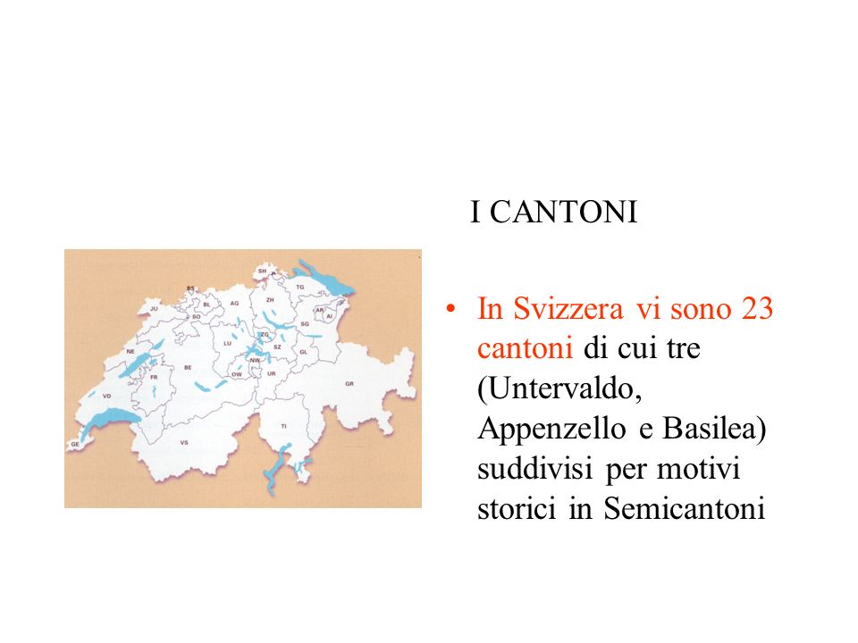 I CANTONI In Svizzera vi sono 23 cantoni di cui tre (Untervaldo, Appenzello e Basilea) suddivisi per motivi storici in Semicantoni.