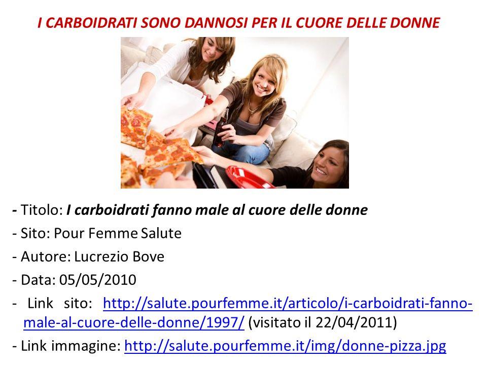 I CARBOIDRATI SONO DANNOSI PER IL CUORE DELLE DONNE - Titolo: I carboidrati fanno male al cuore delle donne - Sito: Pour Femme Salute - Autore: Lucrezio Bove - Data: 05/05/2010 - Link sito: http://salute.pourfemme.it/articolo/i-carboidrati-fanno-male-al-cuore-delle-donne/1997/ (visitato il 22/04/2011) - Link immagine: http://salute.pourfemme.it/img/donne-pizza.jpg