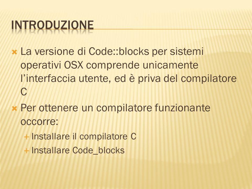 Introduzione La versione di Code::blocks per sistemi operativi OSX comprende unicamente l'interfaccia utente, ed è priva del compilatore C.
