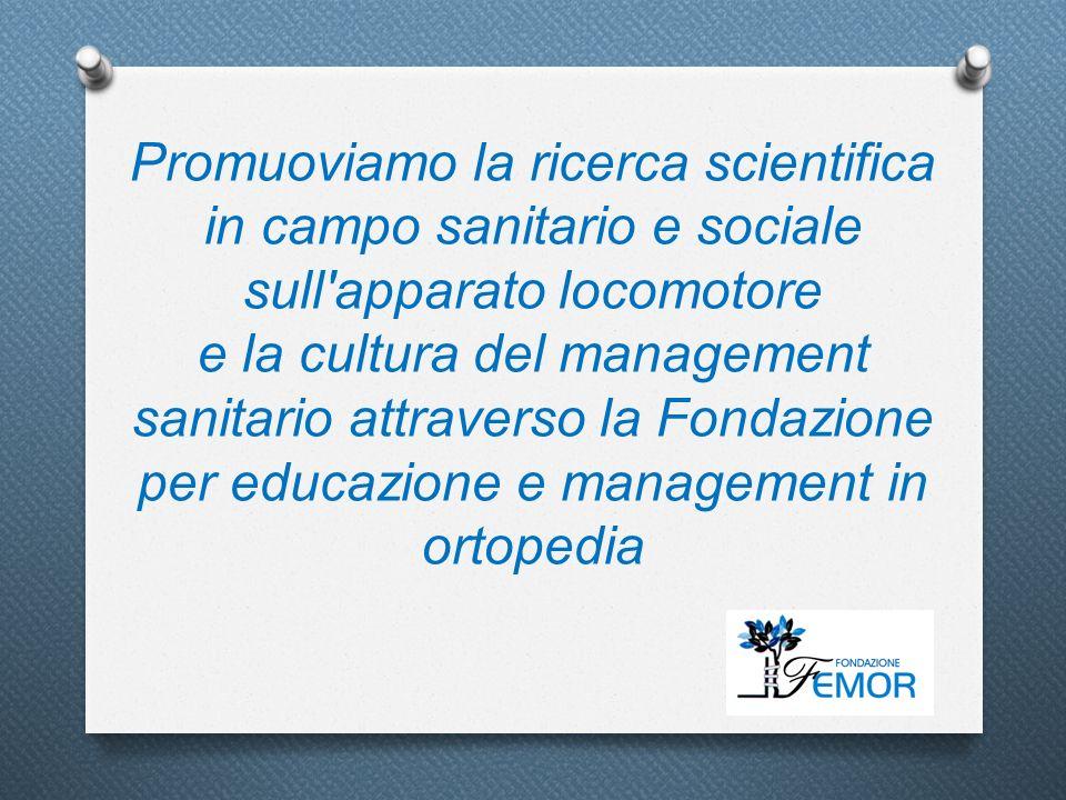 Promuoviamo la ricerca scientifica in campo sanitario e sociale sull apparato locomotore e la cultura del management sanitario attraverso la Fondazione per educazione e management in ortopedia
