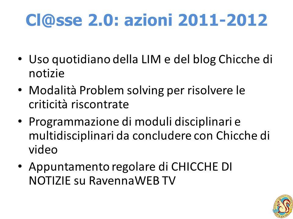 Cl@sse 2.0: azioni 2011-2012 Uso quotidiano della LIM e del blog Chicche di notizie. Modalità Problem solving per risolvere le criticità riscontrate.