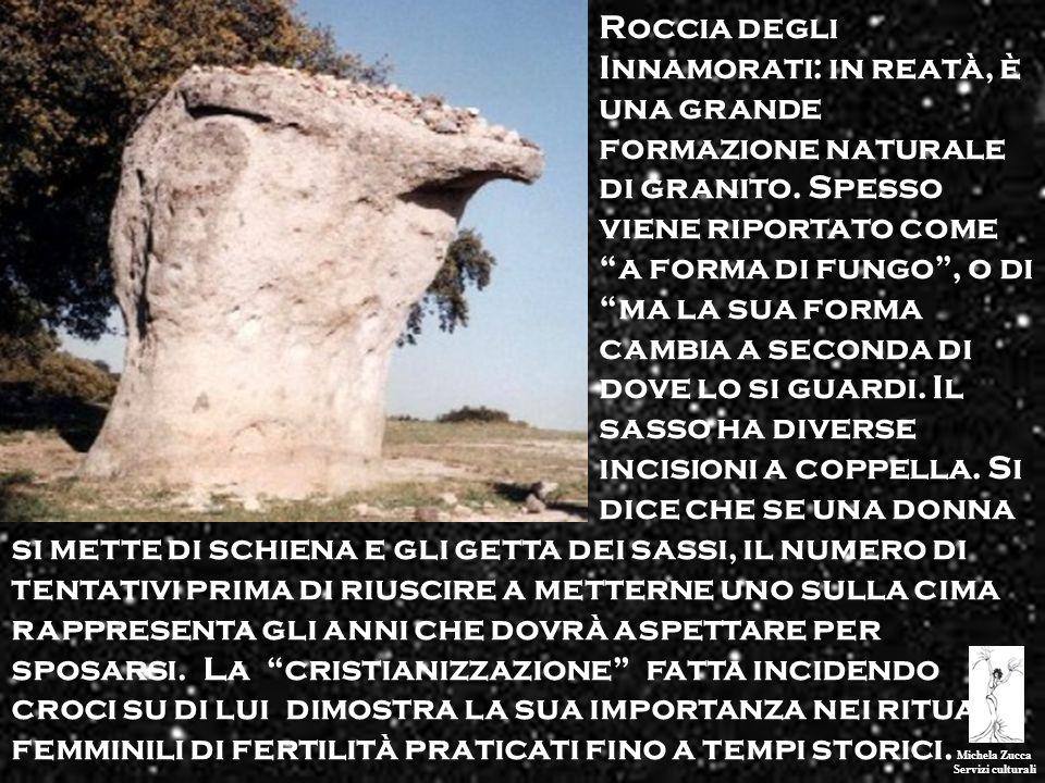 Roccia degli Innamorati: in reatà, è una grande formazione naturale di granito. Spesso viene riportato come a forma di fungo , o di ma la sua forma cambia a seconda di dove lo si guardi. Il sasso ha diverse incisioni a coppella. Si dice che se una donna
