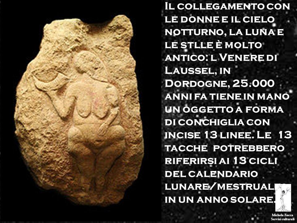 Il collegamento con le donne e il cielo notturno, la luna e le stlle è molto antico: l Venere di Laussel, in Dordogne, 25.000 anni fa tiene in mano un oggetto a forma di conchiglia con incise 13 linee. Le 13 tacche potrebbero riferirsi ai 13 cicli del calendario lunare/mestruale i